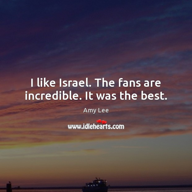 Image, I like Israel. The fans are incredible. It was the best.