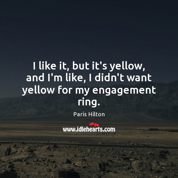 I like it, but it's yellow, and I'm like, I didn't want yellow for my engagement ring. Paris Hilton Picture Quote