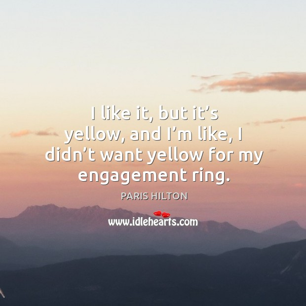 I like it, but it's yellow, and I'm like, I didn't want yellow for my engagement ring. Image