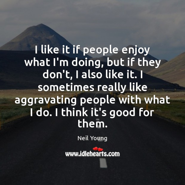 I like it if people enjoy what I'm doing, but if they Neil Young Picture Quote
