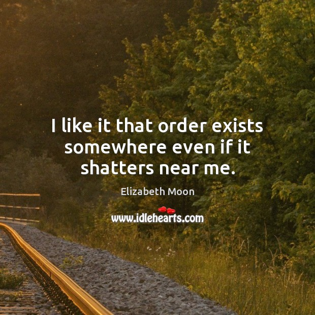 I like it that order exists somewhere even if it shatters near me. Elizabeth Moon Picture Quote