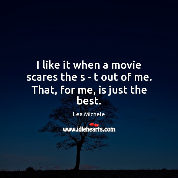 Lea Michele Picture Quote image saying: I like it when a movie scares the s – t out of me. That, for me, is just the best.