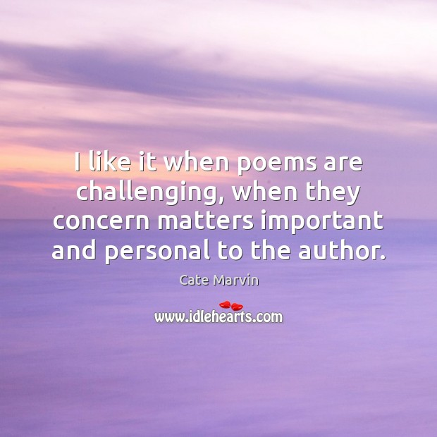 I like it when poems are challenging, when they concern matters important Cate Marvin Picture Quote