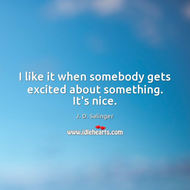 I like it when somebody gets excited about something. It's nice. J. D. Salinger Picture Quote