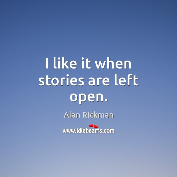 I like it when stories are left open. Alan Rickman Picture Quote