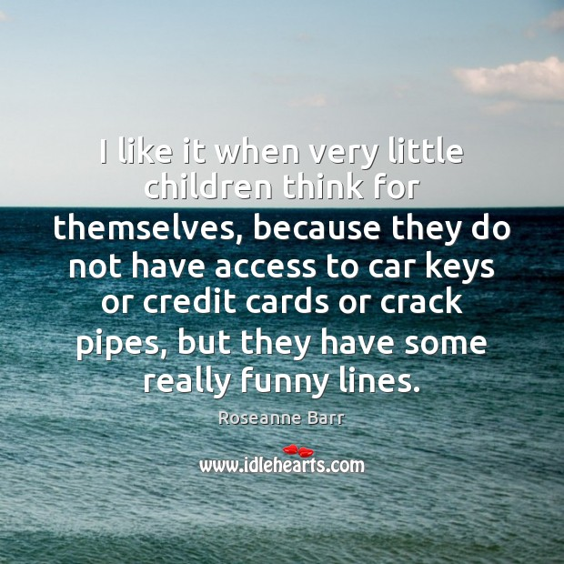 I like it when very little children think for themselves, because they Access Quotes Image