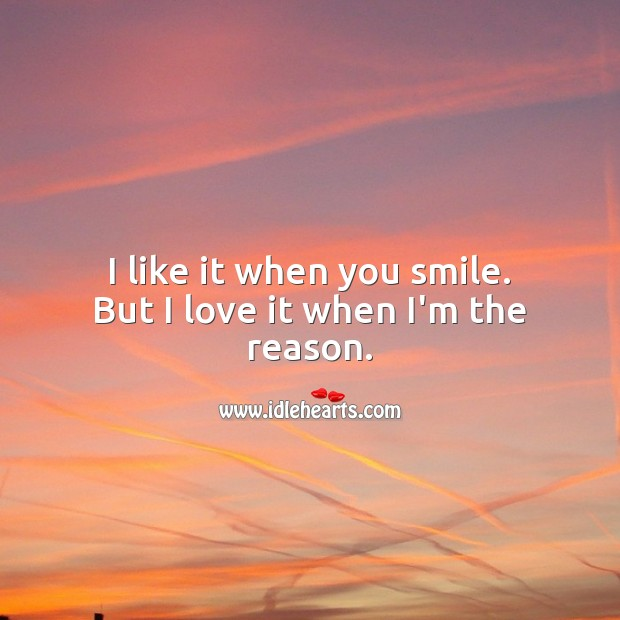 I like it when you smile. But I love it when I'm the reason. Love Quotes for Her Image