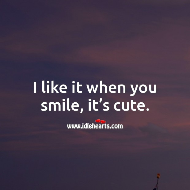 I like it when you smile, it's cute. Smile Quotes Image