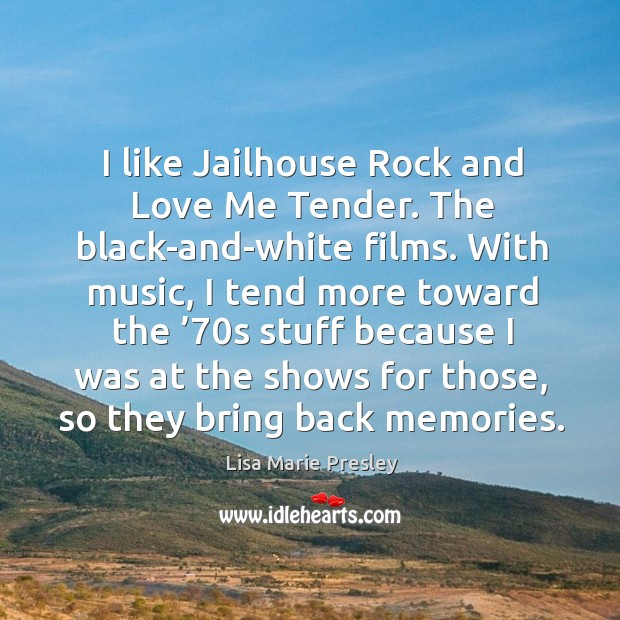I like jailhouse rock and love me tender. The black-and-white films. Lisa Marie Presley Picture Quote