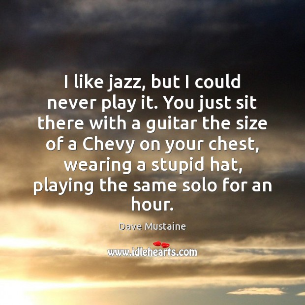 I like jazz, but I could never play it. You just sit Dave Mustaine Picture Quote