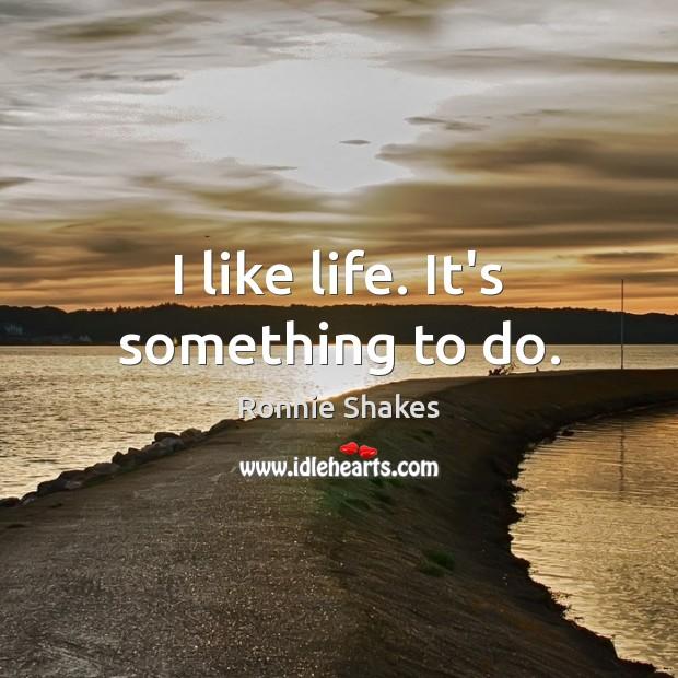 I like life. It's something to do. Image