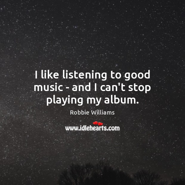 I like listening to good music – and I can't stop playing my album. Robbie Williams Picture Quote
