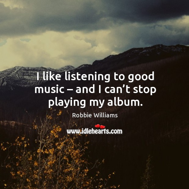 I like listening to good music – and I can't stop playing my album. Image
