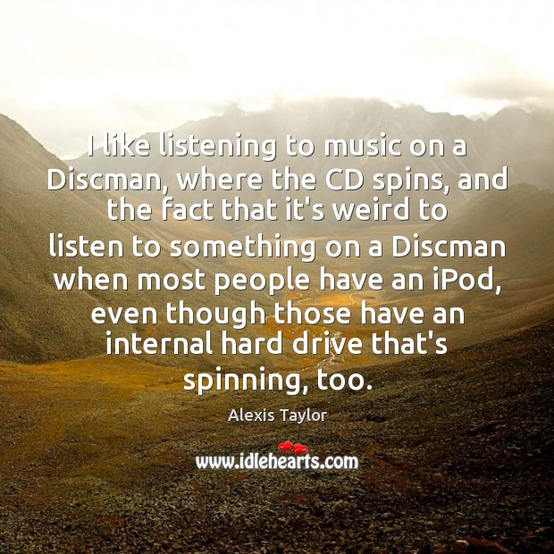 Image, I like listening to music on a Discman, where the CD spins,