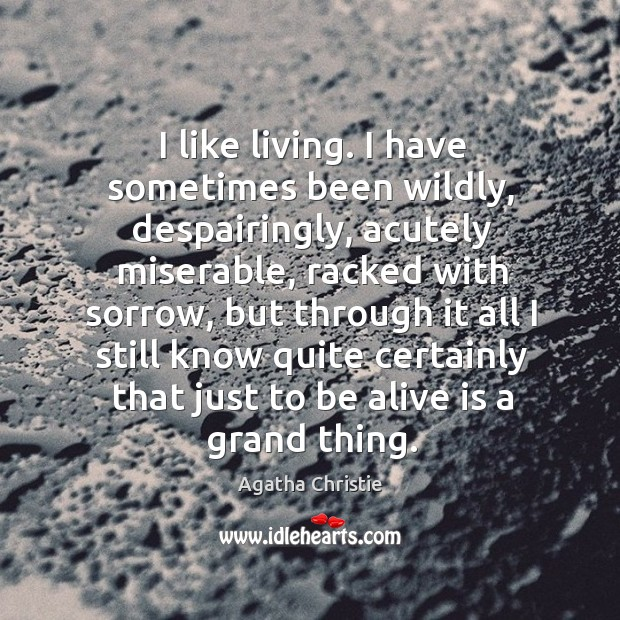 Image, I like living. I have sometimes been wildly, despairingly, acutely miserable, racked with sorrow