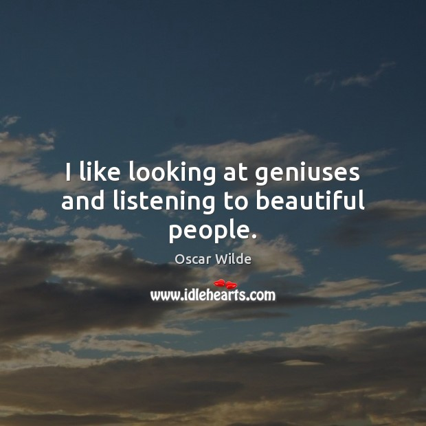 Image, I like looking at geniuses and listening to beautiful people.
