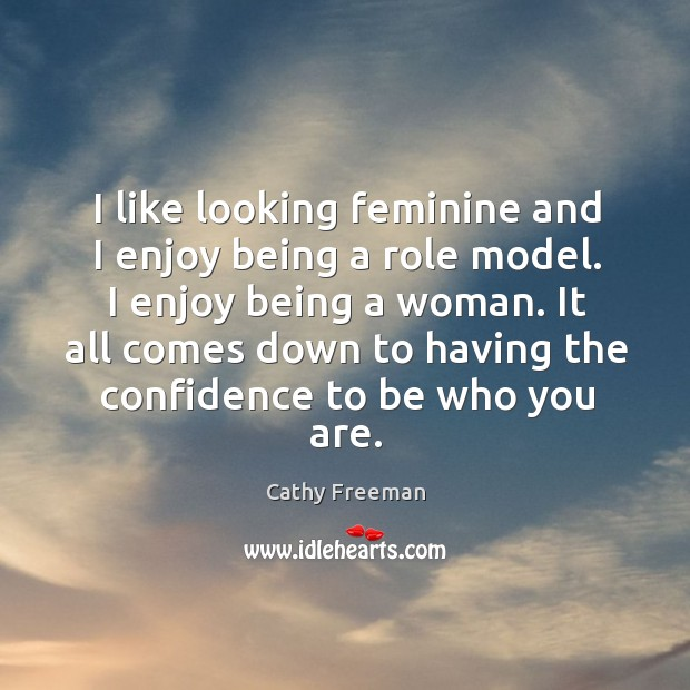 I like looking feminine and I enjoy being a role model. I enjoy being a woman. Image