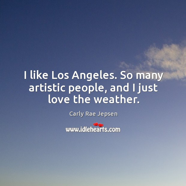 I like Los Angeles. So many artistic people, and I just love the weather. Carly Rae Jepsen Picture Quote