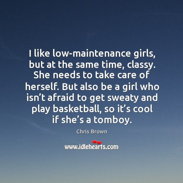 I like low-maintenance girls, but at the same time, classy. She needs to take care of herself. Chris Brown Picture Quote
