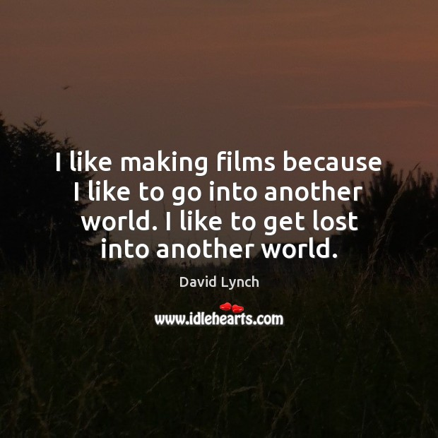 I like making films because I like to go into another world. Image