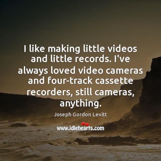 I like making little videos and little records. I've always loved video Joseph Gordon Levitt Picture Quote