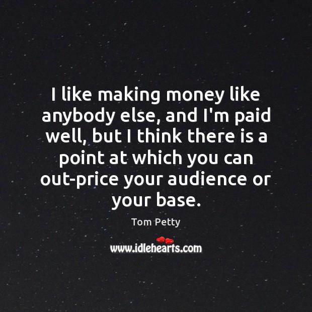I like making money like anybody else, and I'm paid well, but Image