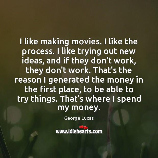 Image, I like making movies. I like the process. I like trying out
