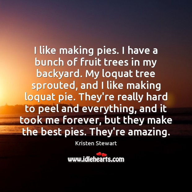 I like making pies. I have a bunch of fruit trees in Kristen Stewart Picture Quote