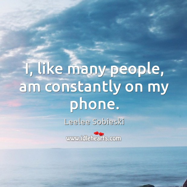 Image, I, like many people, am constantly on my phone.