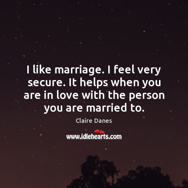 I like marriage. I feel very secure. It helps when you are Claire Danes Picture Quote