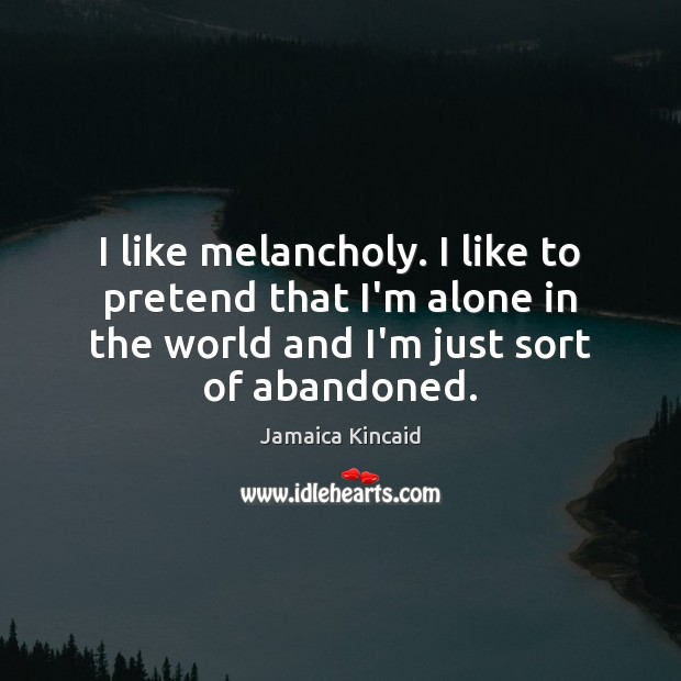 I like melancholy. I like to pretend that I'm alone in the Image