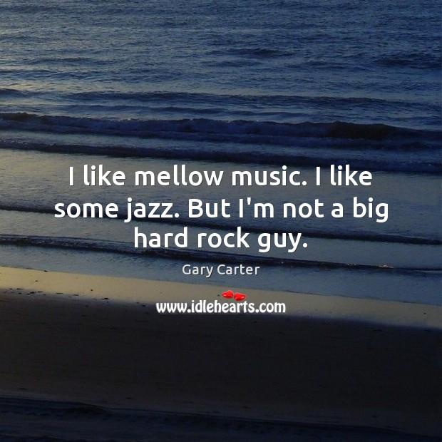 I like mellow music. I like some jazz. But I'm not a big hard rock guy. Image