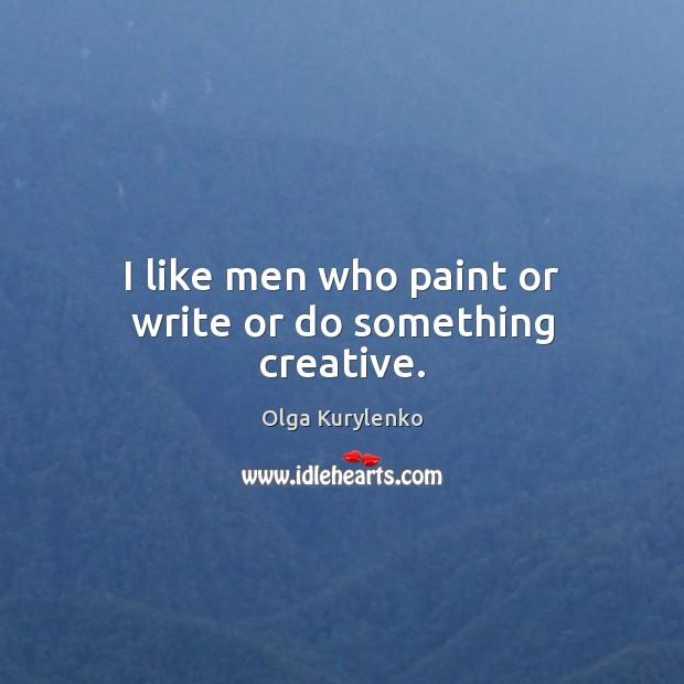 Image, I like men who paint or write or do something creative.