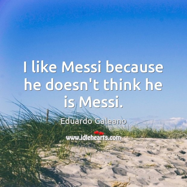 I like Messi because he doesn't think he is Messi. Eduardo Galeano Picture Quote