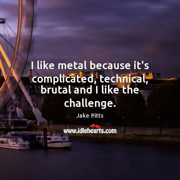 I like metal because it's complicated, technical, brutal and I like the challenge. Image