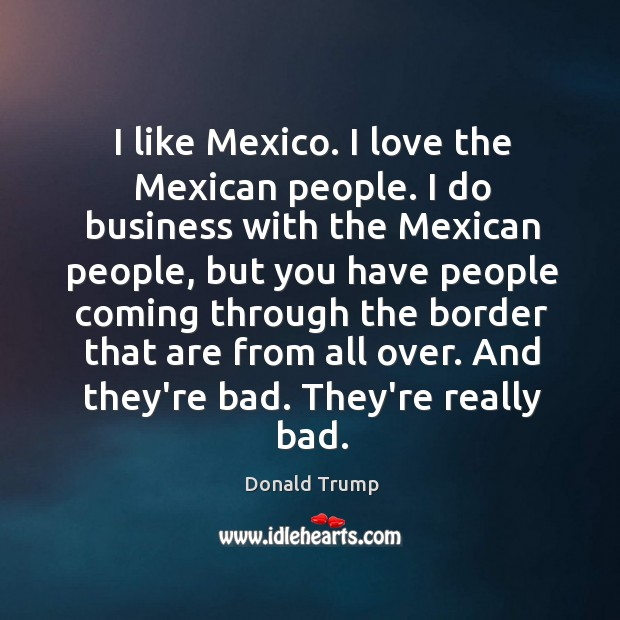I like Mexico. I love the Mexican people. I do business with Image