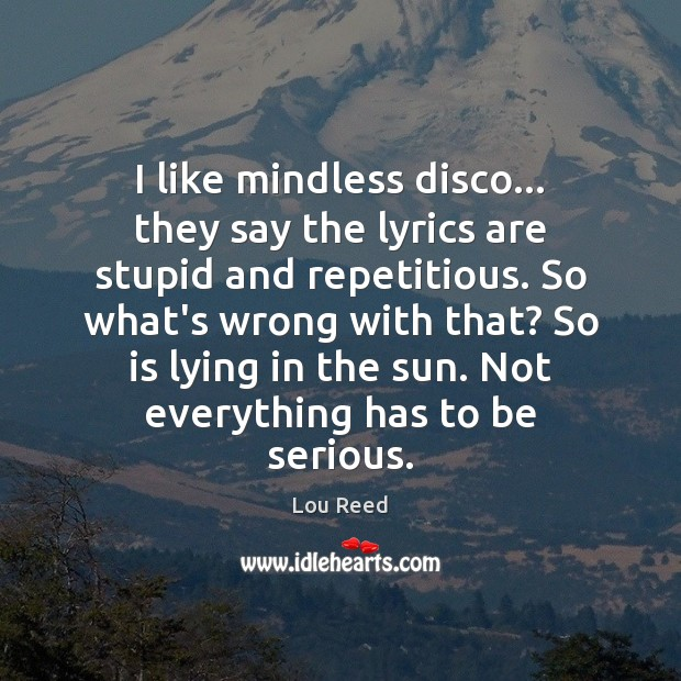 I like mindless disco… they say the lyrics are stupid and repetitious. Image