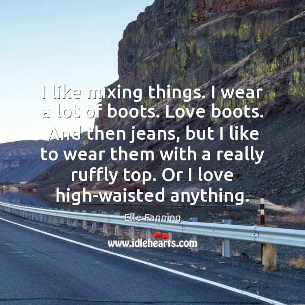I like mixing things. I wear a lot of boots. Love boots. Elle Fanning Picture Quote