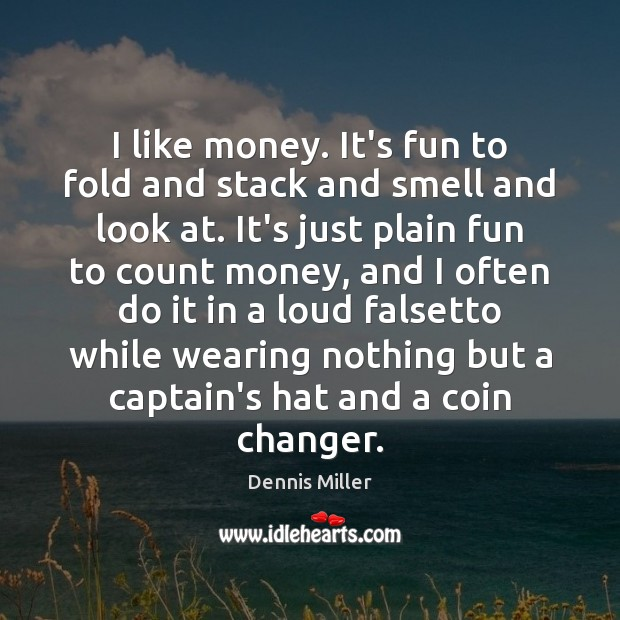 I like money. It's fun to fold and stack and smell and Dennis Miller Picture Quote