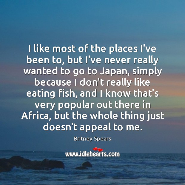 I like most of the places I've been to, but I've never Britney Spears Picture Quote