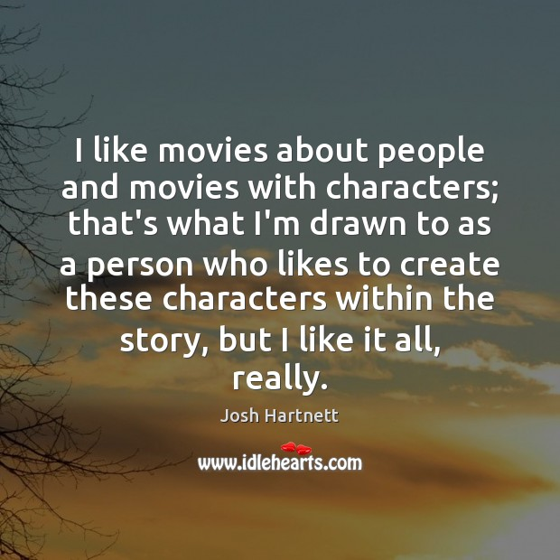 I like movies about people and movies with characters; that's what I'm Josh Hartnett Picture Quote