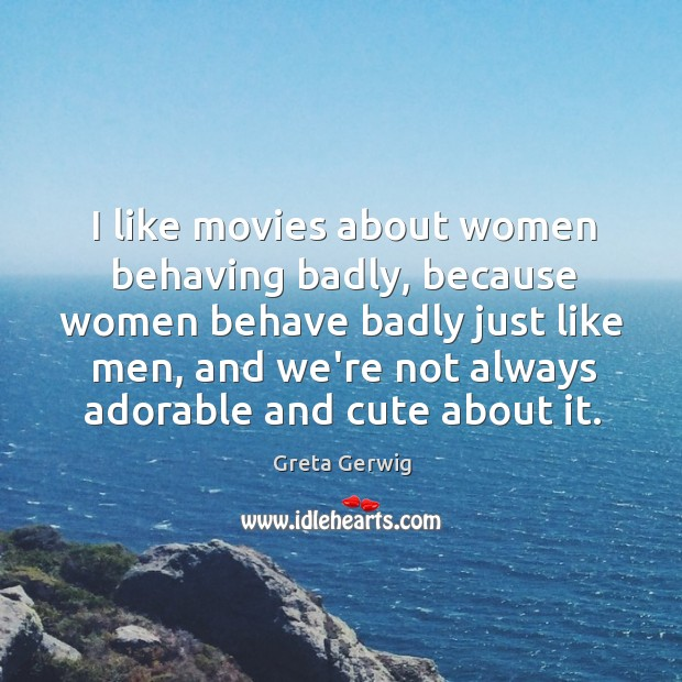 Image, I like movies about women behaving badly, because women behave badly just