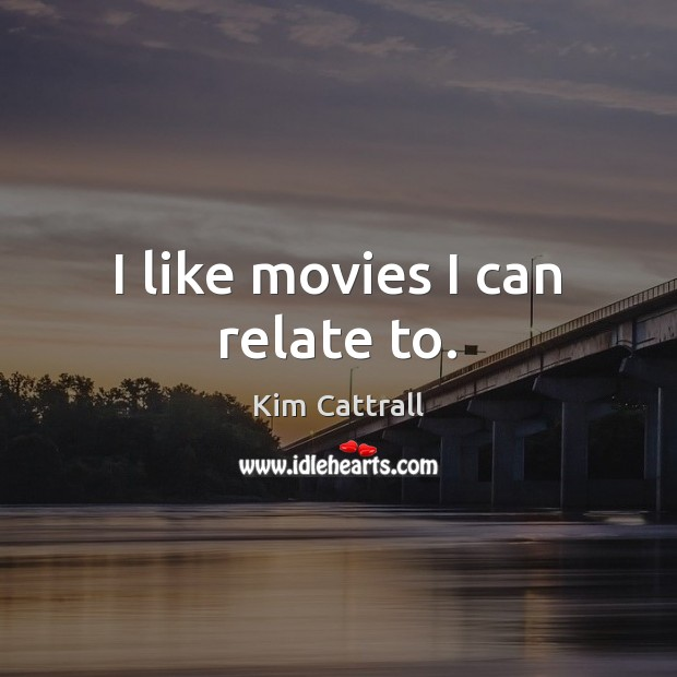 I like movies I can relate to. Kim Cattrall Picture Quote