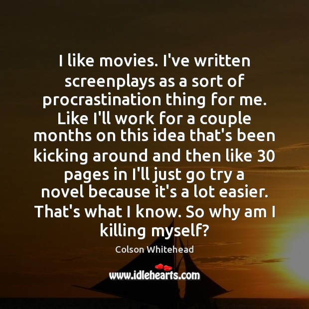I like movies. I've written screenplays as a sort of procrastination thing Procrastination Quotes Image