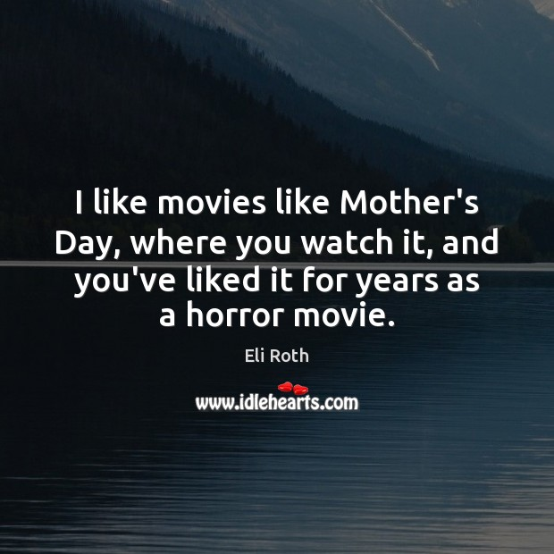 I like movies like Mother's Day, where you watch it, and you've Mother's Day Quotes Image