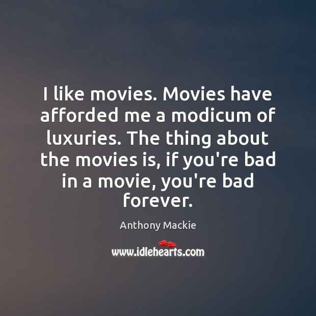 I like movies. Movies have afforded me a modicum of luxuries. The Movies Quotes Image