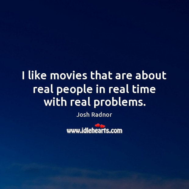 I like movies that are about real people in real time with real problems. Image