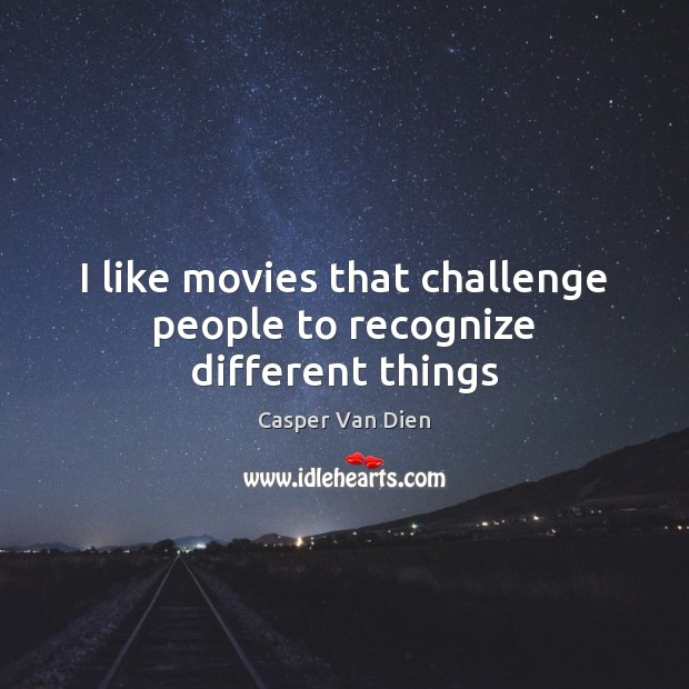 I like movies that challenge people to recognize different things Challenge Quotes Image