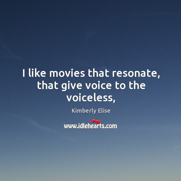 I like movies that resonate, that give voice to the voiceless, Kimberly Elise Picture Quote
