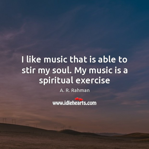 I like music that is able to stir my soul. My music is a spiritual exercise Image